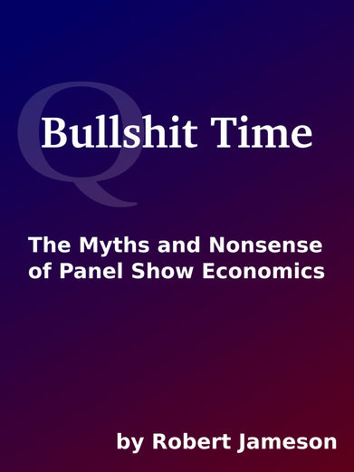 Bullshit Time: The Myths and Nonsense of Panel Show Economics